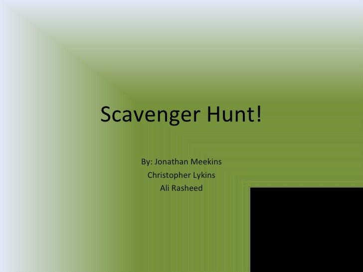 Scavenger Hunt! By: Jonathan Meekins Christopher Lykins Ali Rasheed