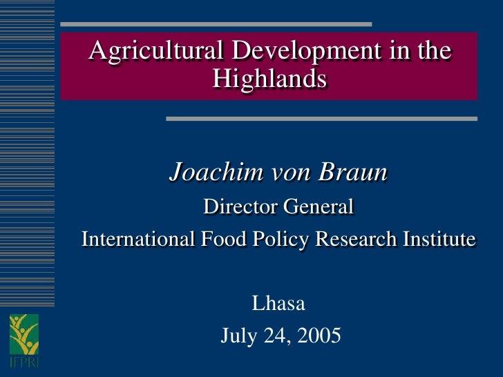 Agricultural Development in the            Highlands            Joachim von Braun               Director General Internati...