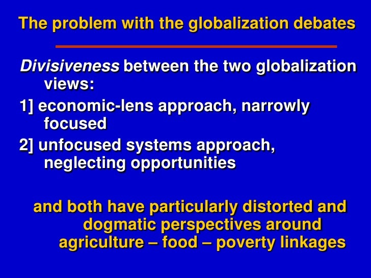 globalization of food While globalization covers a wide range of topics, ranging from cultural values and information to economics and international trade, most modern discussion of the pros and cons of globalization is focused on economics and culture.