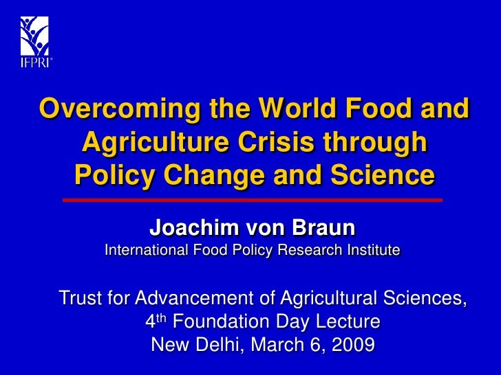 Overcoming the World Food and   Agriculture Crisis through   Policy Change and Science             Joachim von Braun      ...
