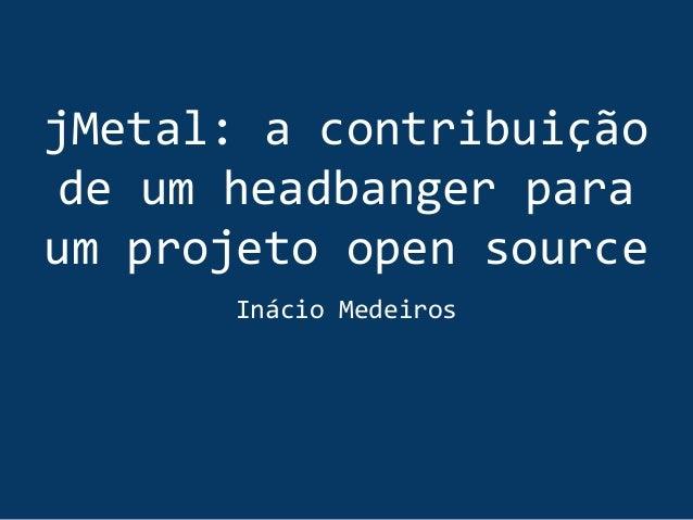 jMetal: a contribuição de um headbanger para um projeto open source Inácio Medeiros