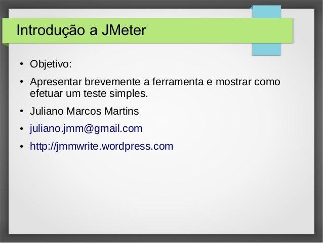Introdução a JMeter ● Objetivo: ● Apresentar brevemente a ferramenta e mostrar como efetuar um teste simples. ● Juliano Ma...