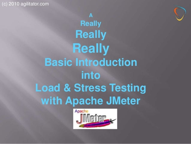 (c) 2010 agilitator.com  A  Really  Really  Really Basic Introduction into Load & Stress Testing with Apache JMeter