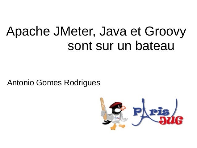 Apache JMeter, Java et Groovy         sont sur un bateauAntonio Gomes Rodrigues