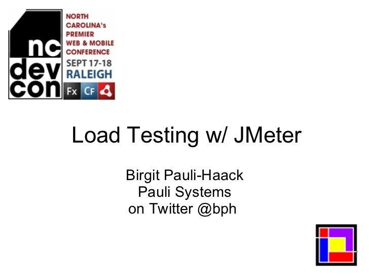 <ul>Load Testing w/ JMeter </ul><ul>Birgit Pauli-Haack Pauli Systems on Twitter @bph  </ul>