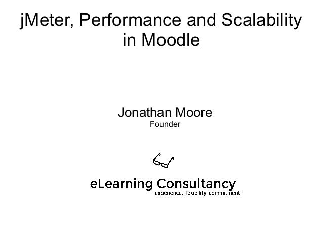 jMeter, Performance and Scalability in Moodle Jonathan Moore Founder