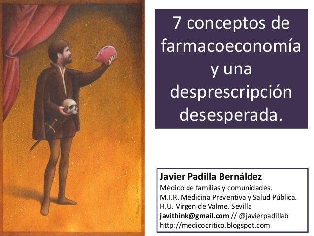 7 conceptos de farmacoeconomía y una desprescripción desesperada. Javier Padilla Bernáldez Médico de familias y comunidade...