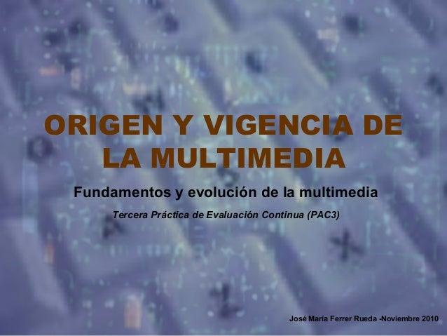 ORIGEN Y VIGENCIA DE LA MULTIMEDIA Fundamentos y evolución de la multimedia Tercera Práctica de Evaluación Continua (PAC3)...