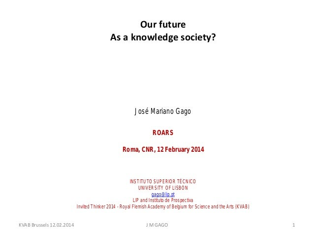 Our future As a knowledge society?  José Mariano Gago ROARS Roma, CNR, 12 February 2014  INSTITUTO SUPERIOR TÉCNICO UNIVER...