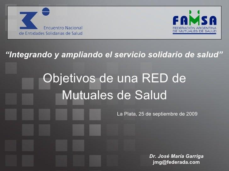 """Objetivos de una RED de Mutuales de Salud La Plata, 25 de septiembre de 2009 """" Integrando y ampliando el servicio solidari..."""