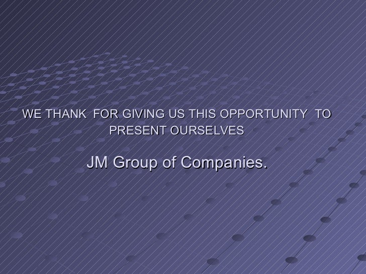 WE THANK FOR GIVING US THIS OPPORTUNITY TO           PRESENT OURSELVES        JM Group of Companies.
