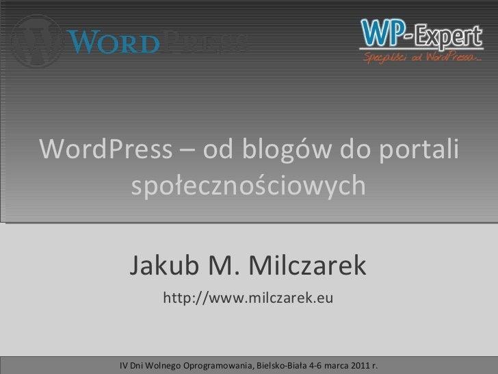Jakub M. Milczarek http://www.milczarek.eu WordPress – od blogów do portali społecznościowych IV Dni Wolnego Oprogramowani...