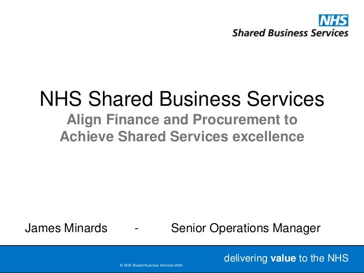 NHS Shared Business Services      Align Finance and Procurement to     Achieve Shared Services excellenceJames Minards    ...