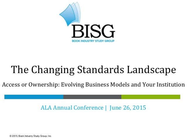 The Changing Standards Landscape Access or Ownership: Evolving Business Models and Your Institution ALA Annual Conference ...