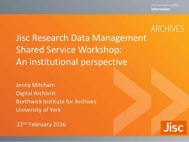 Jisc Research Data Management Shared Service Workshop: An institutional perspective Jenny Mitcham Digital Archivist Borthw...