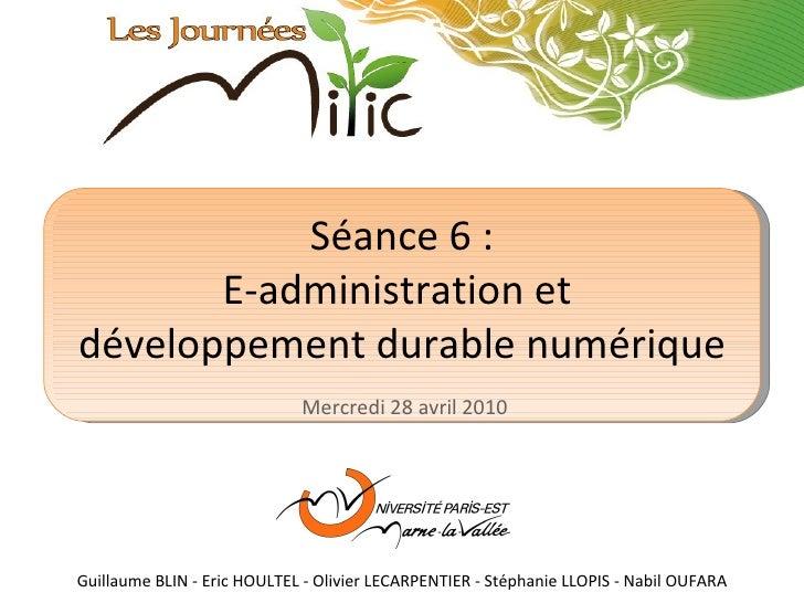 Séance 6 : E-administration et  développement durable numérique Mercredi 28 avril 2010 Guillaume BLIN - Eric HOULTEL - Oli...