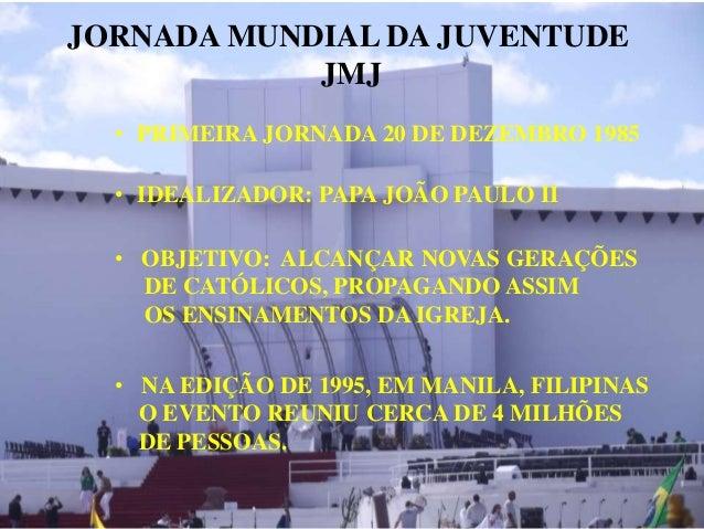 JORNADA MUNDIAL DA JUVENTUDE JMJ • PRIMEIRA JORNADA 20 DE DEZEMBRO 1985 • IDEALIZADOR: PAPA JOÃO PAULO II • OBJETIVO: ALCA...