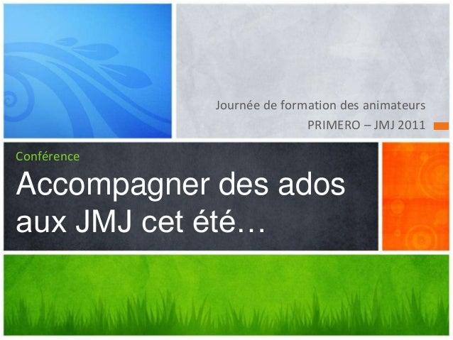 Journée de formation des animateurs                            PRIMERO – JMJ 2011ConférenceAccompagner des adosaux JMJ cet...