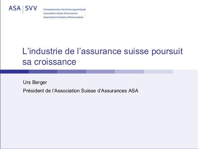 L'industrie de l'assurance suisse poursuit sa croissance Urs Berger Président de l'Association Suisse d'Assurances ASA