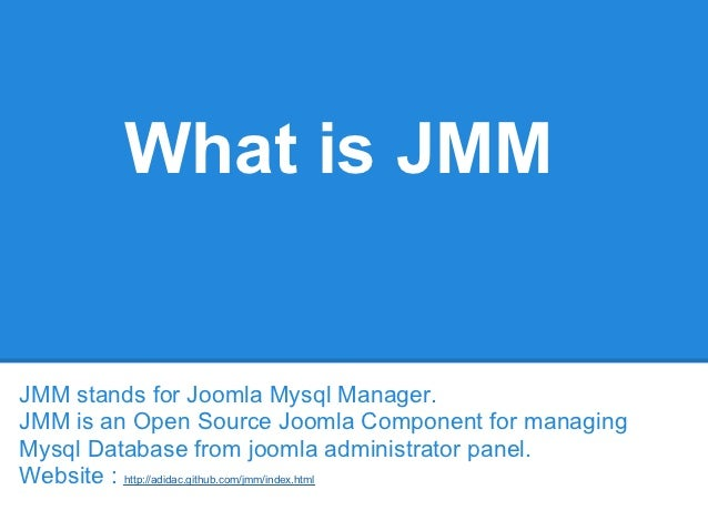 What is JMMJMM stands for Joomla Mysql Manager.JMM is an Open Source Joomla Component for managingMysql Database from joom...