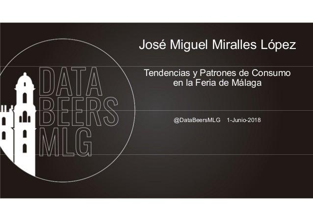 José Miguel Miralles López Tendencias y Patrones de Consumo en la Feria de Málaga @DataBeersMLG 1-Junio-2018