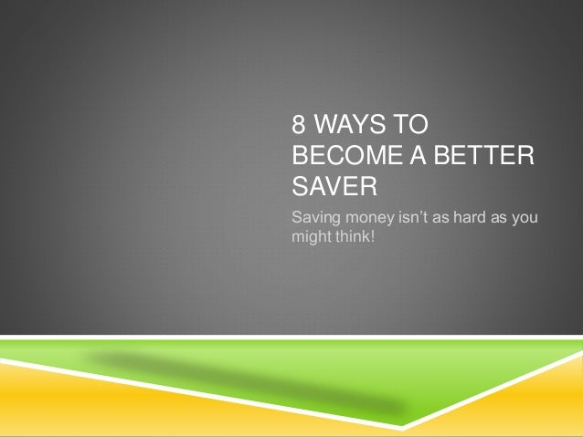 8 WAYS TO BECOME A BETTER SAVER Saving money isn't as hard as you might think!