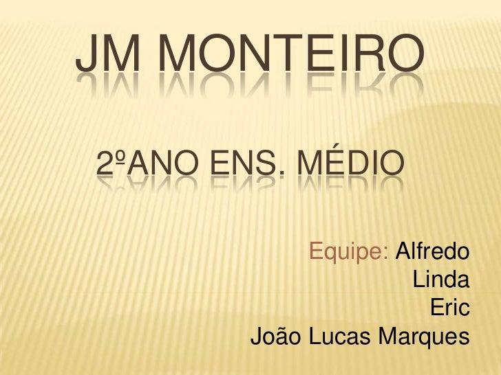 JM MONTEIRO2ºANO ENS. MÉDIO             Equipe: Alfredo                      Linda                         Eric        Joã...