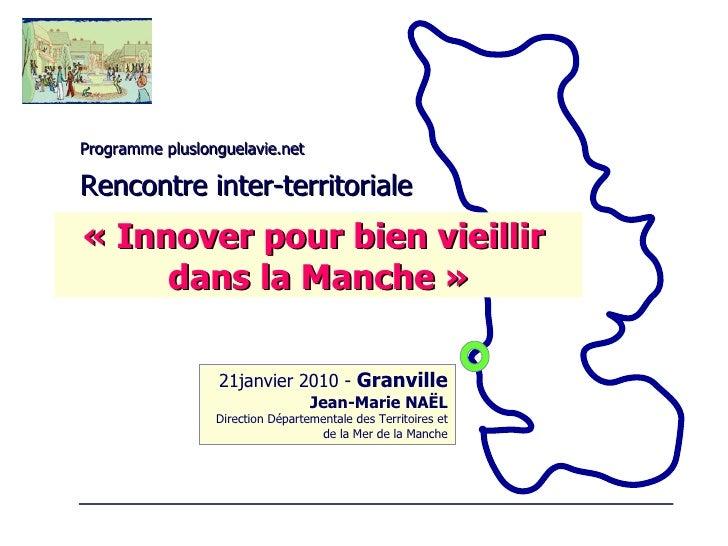 Programme pluslonguelavie.net Rencontre inter-territoriale 21janvier 2010 -  Granville Jean-Marie NAËL Direction Départeme...