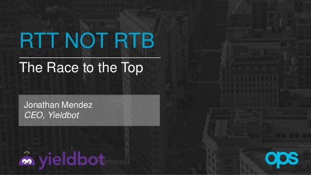 RTT NOT RTB The Race to the Top Jonathan Mendez CEO, Yieldbot