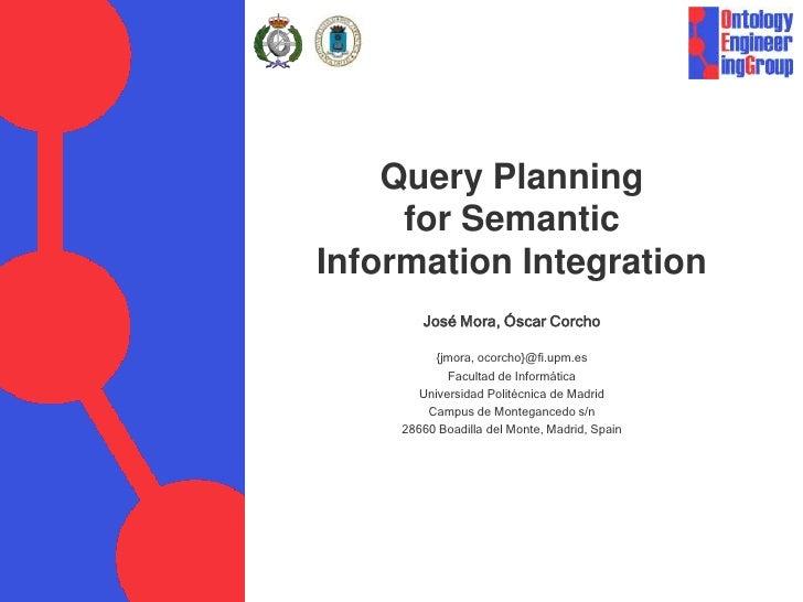 Query Planning      for Semantic Information Integration         José Mora, Óscar Corcho            {jmora, ocorcho}@fi.up...