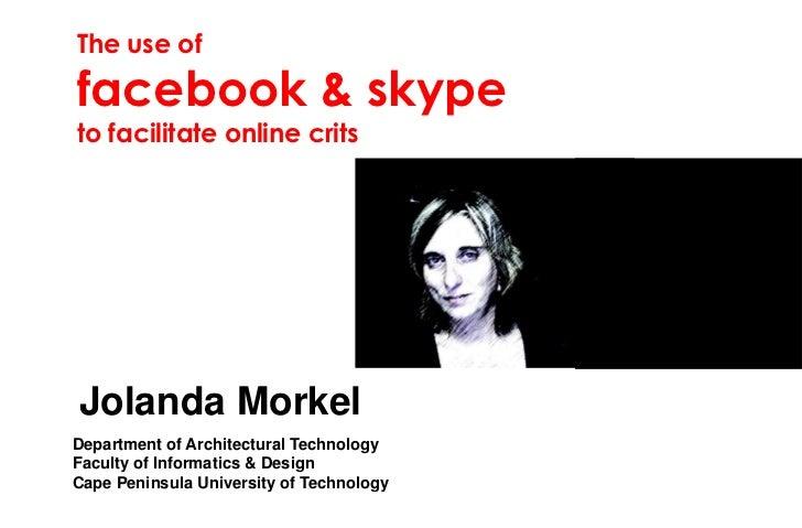 The use offacebook & skypeto facilitate online critsJolanda MorkelDepartment of Architectural TechnologyFaculty of Informa...