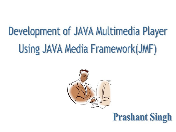 Development of JAVA Multimedia Player Using JAVA Media Framework(JMF) Prashant Singh