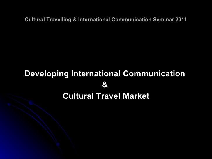 Cultural Travelling & International Communication Seminar 2011 <ul><li>Developing International Communication  </li></ul><...