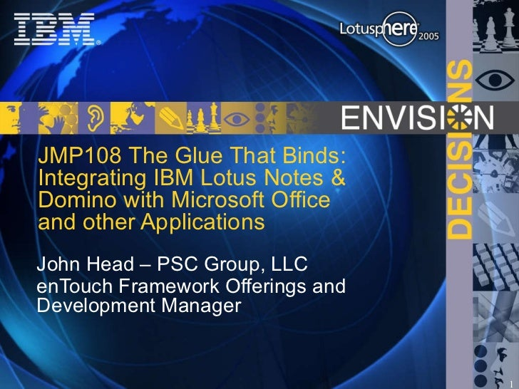 JMP108 The Glue That Binds: Integrating IBM Lotus Notes & Domino with Microsoft Office and other Applications John Head – ...