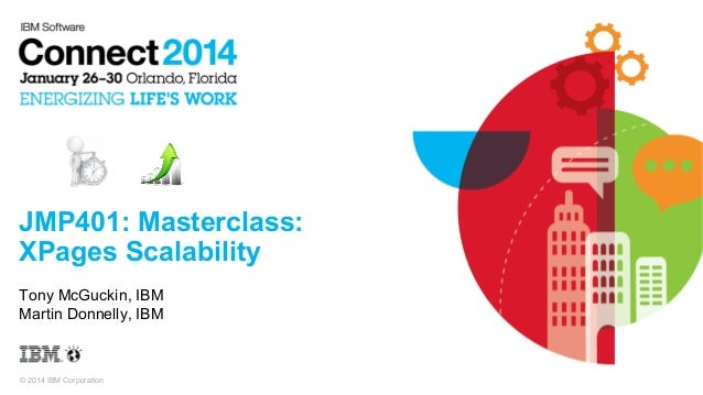 JMP401: Masterclass: XPages Scalability Tony McGuckin, IBM Martin Donnelly, IBM  © 2014 IBM Corporation