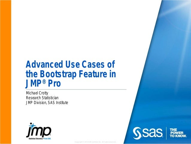 Copyright © 2010 SAS Institute Inc. All rights reserved. Advanced Use Cases of the Bootstrap Feature in JMP® Pro Michael C...