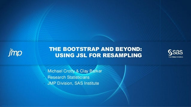 Copyr ight © 2012, SAS Institute Inc. All rights reser ved. THE BOOTSTRAP AND BEYOND: USING JSL FOR RESAMPLING • Michael C...