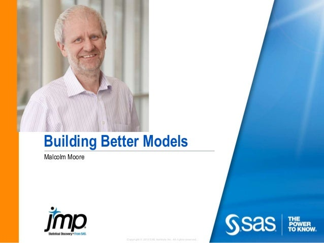 Copyright © 2010 SAS Institute Inc. All rights reserved. Building Better Models Malcolm Moore
