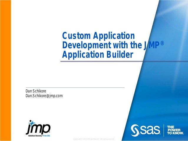 Copyright © 2012 SAS Institute Inc. All rights reserved. Custom Application Development with the JMP® Application Builder ...