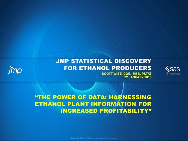 Copyright © 2013, SAS Institute Inc. All rights reserved. JMP STATISTICAL DISCOVERY FOR ETHANOL PRODUCERS SCOTT WISE, CQE,...