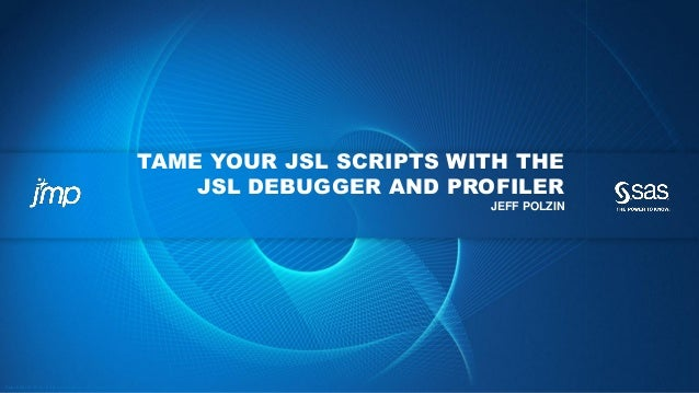 Copyright © 2012, SAS Institute Inc. All rights reserv ed. TAME YOUR JSL SCRIPTS WITH THE JSL DEBUGGER AND PROFILER JEFF P...