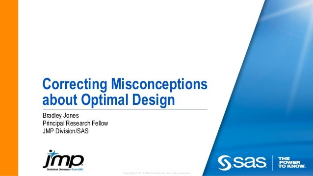Copyright © 2011 SAS Institute Inc. All rights reserved. Correcting Misconceptions about Optimal Design Bradley Jones Prin...