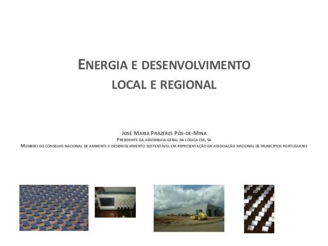 ENERGIA E DESENVOLVIMENTO LOCAL E REGIONAL  JOSÉ MARIA PRAZERES PÓS-DE-MINA PRESIDENTE DA ASSEMBLEIA GERAL DA LÓGICA EM, S...