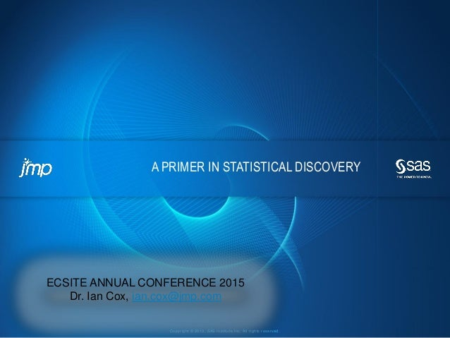 Copyright © 2013, SAS Institute Inc. All rights reserved. A PRIMER IN STATISTICAL DISCOVERY ECSITE ANNUAL CONFERENCE 2015 ...