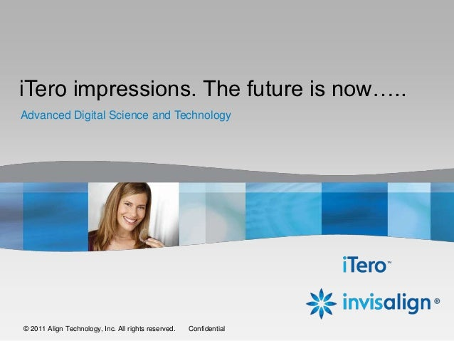 iTero impressions. The future is now…..    Advanced Digital Science and Technology1   ©© 2011 Align Technology, Inc. All r...