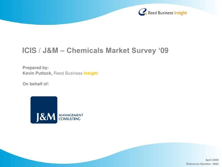 ICIS / J&M – Chemicals Market Survey '09  Prepared by: Kevin Puttock, Reed Business Insight  On behalf of:                ...