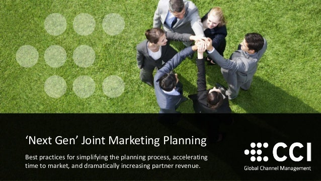 'Next Gen' Joint Marketing Planning  Best practices for simplifying the planning process, accelerating time to market, and...