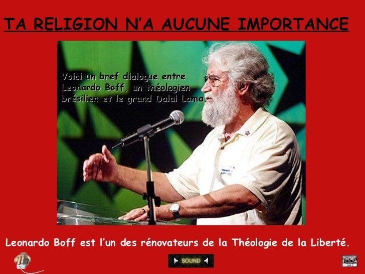 TA RELIGION N'A AUCUNE IMPORTANCE Leonardo Boff est l'un des rénovateurs de la Théologie de la Liberté.  Voici un bref dia...