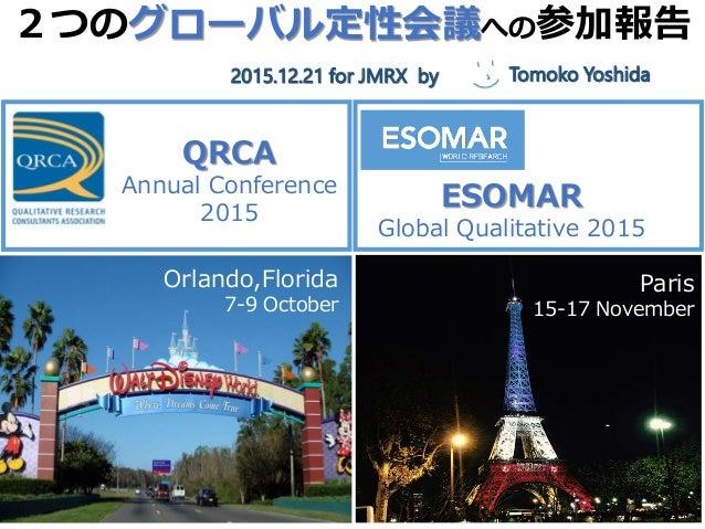 2つのグローバル定性会議への参加報告 2014,12,17 @ jmrx モデレイター吉田朋子 QRCA Annual Conference 2015 ESOMAR Global Qualitative 2015 Paris 15-17 Nov...