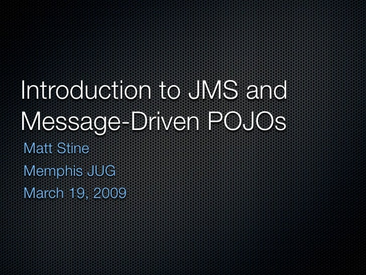 Introduction to JMS and Message-Driven POJOs Matt Stine Memphis JUG March 19, 2009